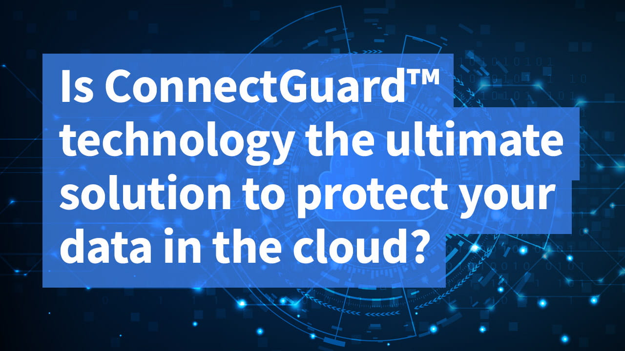 Is ConnectGuard™ technology the ultimate solution to protect your data in the cloud?