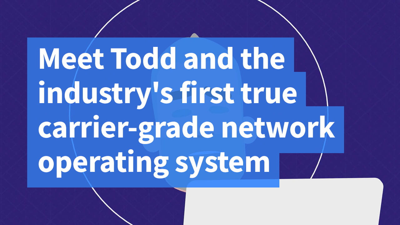Meet Todd and the industry's first true carrier-grade network operating system