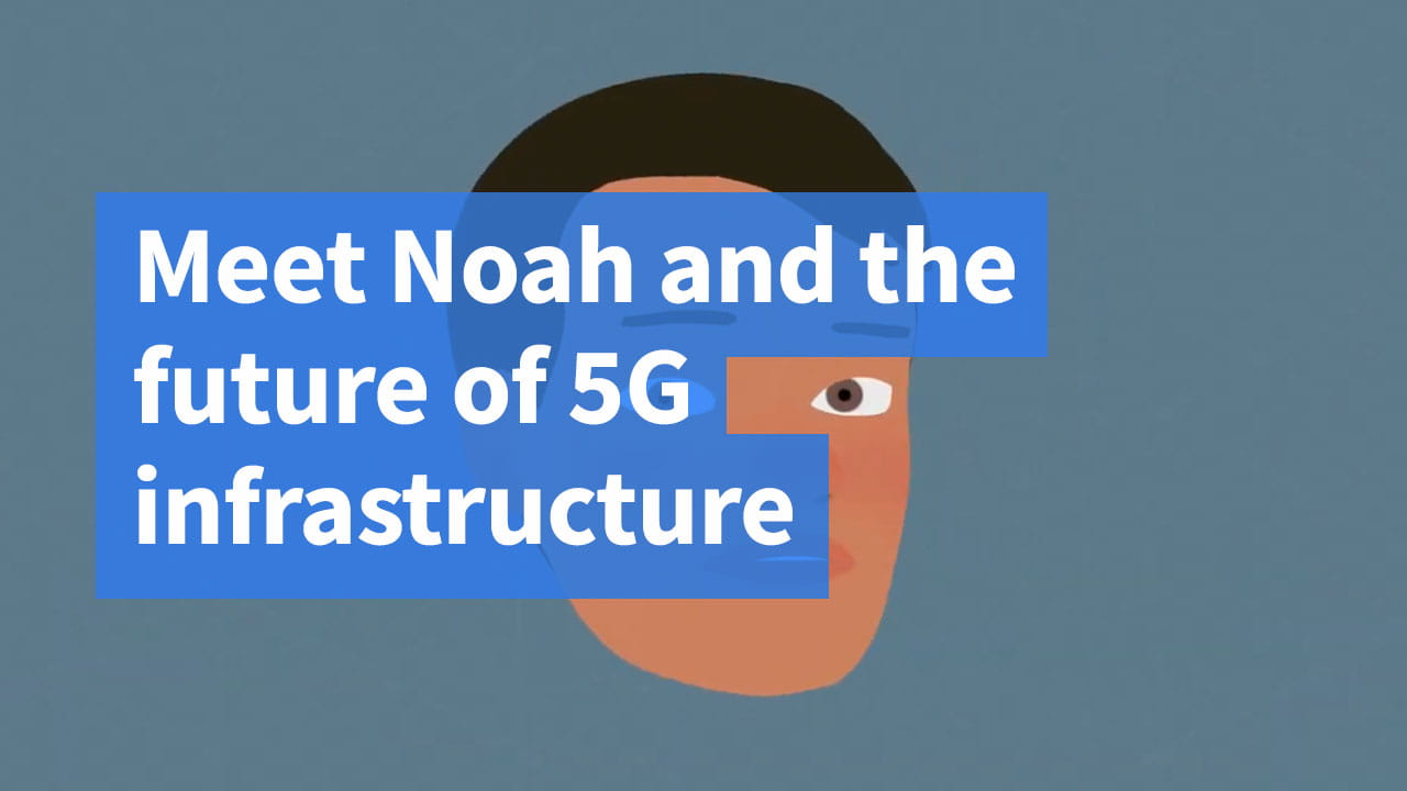 Meet Noah and the future of 5G infrastructure